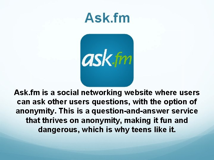 Ask. fm is a social networking website where users can ask other users questions,