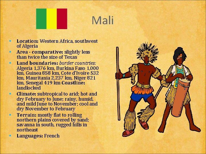 Mali § Location: Western Africa, southwest of Algeria § Area - comparative: slightly less