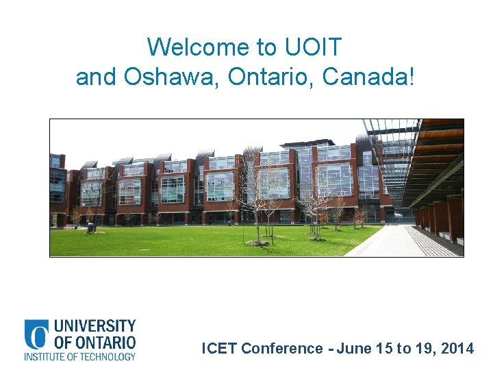 Welcome to UOIT and Oshawa, Ontario, Canada! ICET Conference - June 15 to 19,