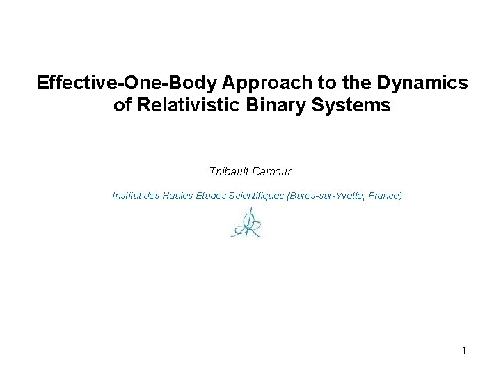 Effective-One-Body Approach to the Dynamics of Relativistic Binary Systems Thibault Damour Institut des Hautes