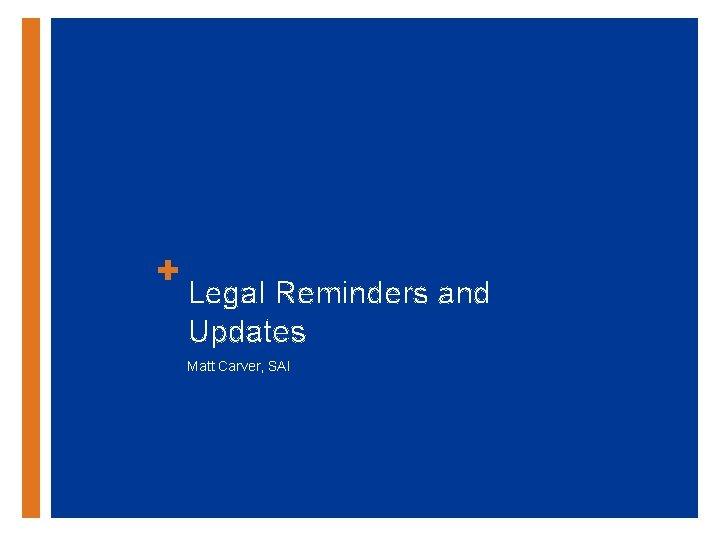 + Legal Reminders and Updates Matt Carver, SAI