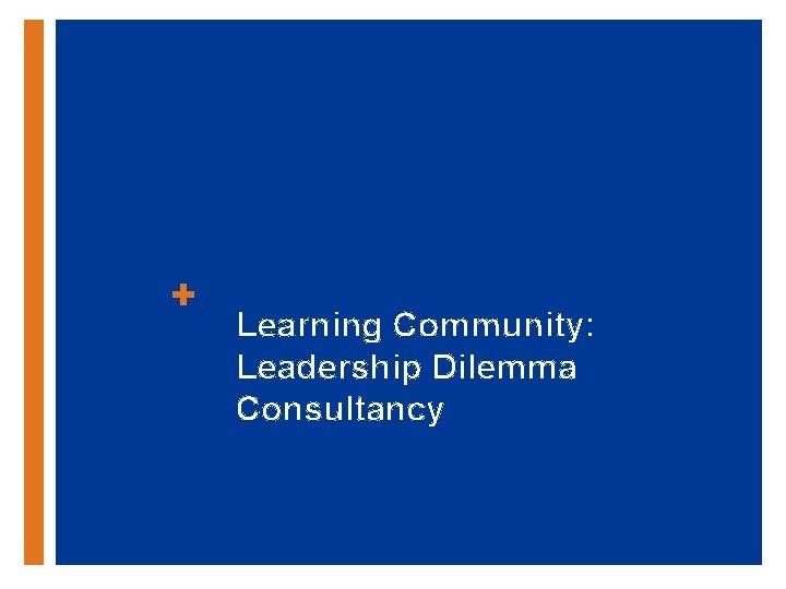 + Learning Community: Leadership Dilemma Consultancy