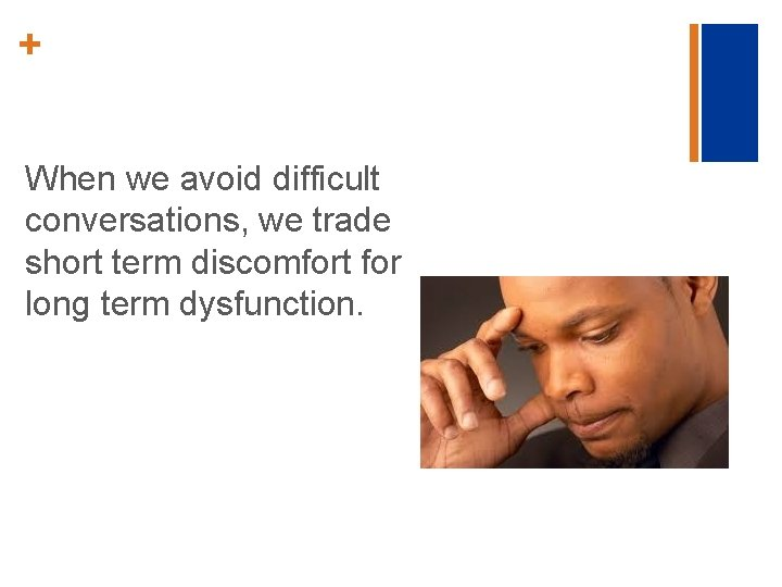 + When we avoid difficult conversations, we trade short term discomfort for long term