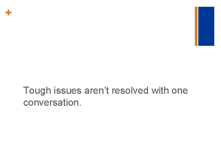 + Tough issues aren't resolved with one conversation.