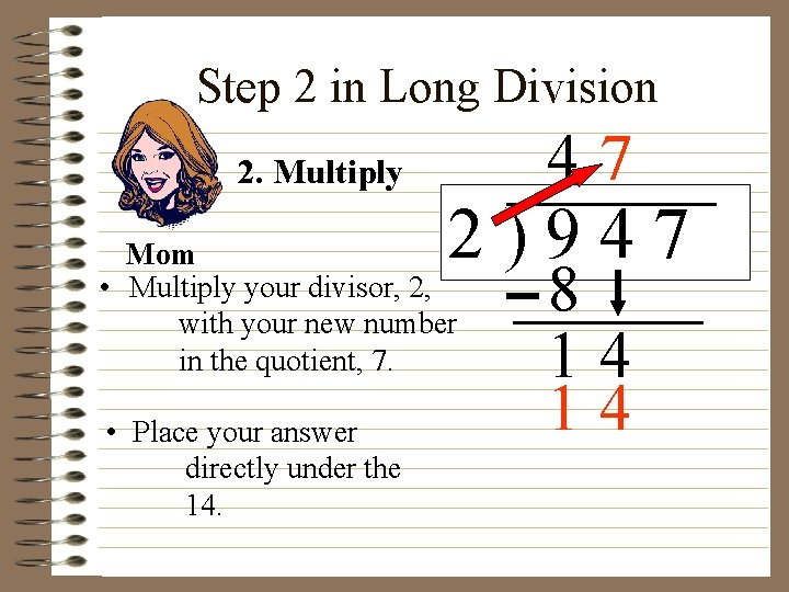 Step 2 in Long Division 47 2. Multiply 2)947 Mom • Multiply your divisor,