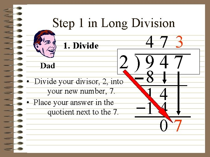 Step 1 in Long Division 47 3 1. Divide Dad 2)947 • Divide your