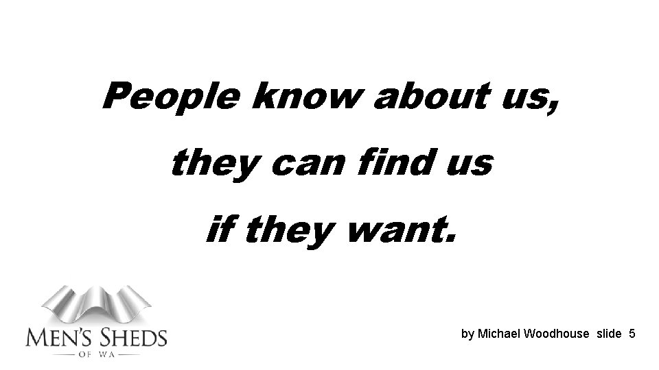 People know about us, they can find us if they want. by Michael Woodhouse