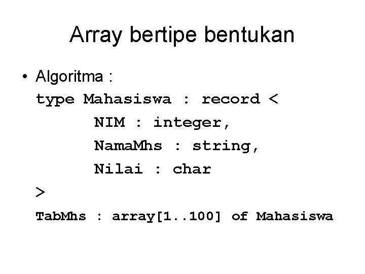 Array bertipe bentukan • Algoritma : type Mahasiswa : record < NIM : integer,