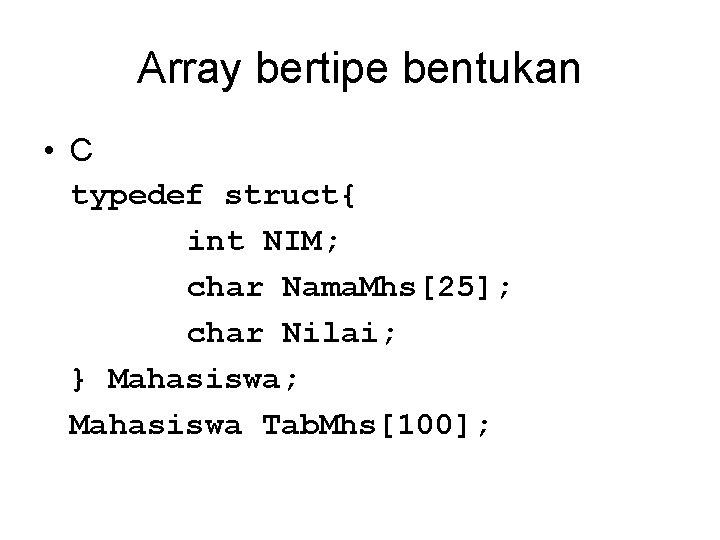 Array bertipe bentukan • C typedef struct{ int NIM; char Nama. Mhs[25]; char Nilai;