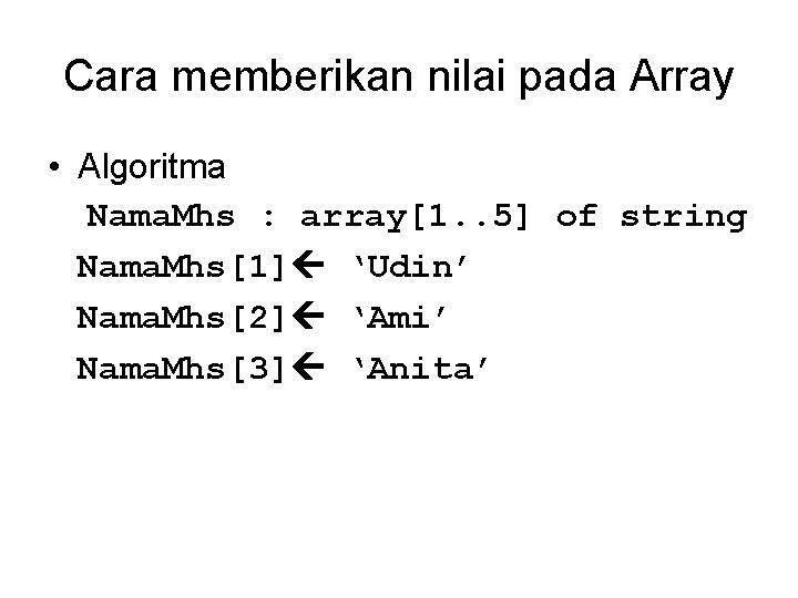 Cara memberikan nilai pada Array • Algoritma Nama. Mhs : array[1. . 5] of