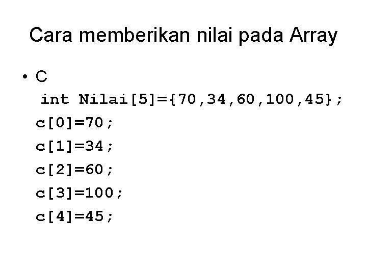 Cara memberikan nilai pada Array • C int Nilai[5]={70, 34, 60, 100, 45}; c[0]=70;