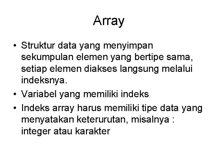 Array • Struktur data yang menyimpan sekumpulan elemen yang bertipe sama, setiap elemen diakses