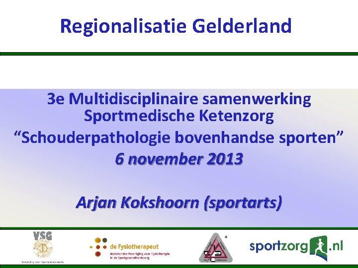 "Regionalisatie Gelderland 3 e Multidisciplinaire samenwerking Sportmedische Ketenzorg ""Schouderpathologie bovenhandse sporten"" 6 november 2013"