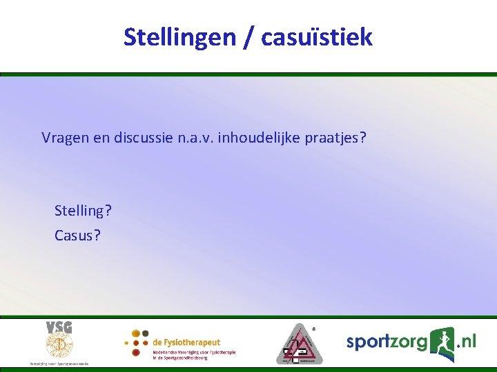 Stellingen / casuïstiek Vragen en discussie n. a. v. inhoudelijke praatjes? Stelling? Casus?