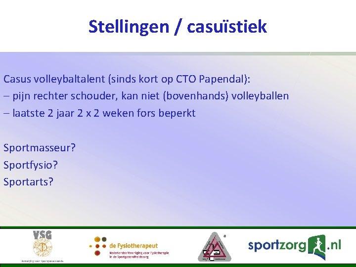 Stellingen / casuïstiek Casus volleybaltalent (sinds kort op CTO Papendal): – pijn rechter schouder,