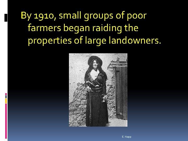 By 1910, small groups of poor farmers began raiding the properties of large landowners.