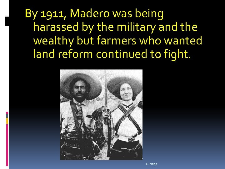 By 1911, Madero was being harassed by the military and the wealthy but farmers