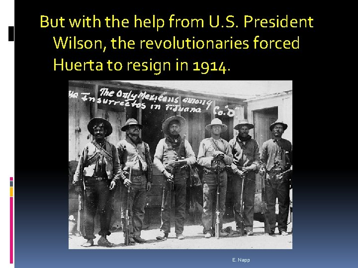 But with the help from U. S. President Wilson, the revolutionaries forced Huerta to