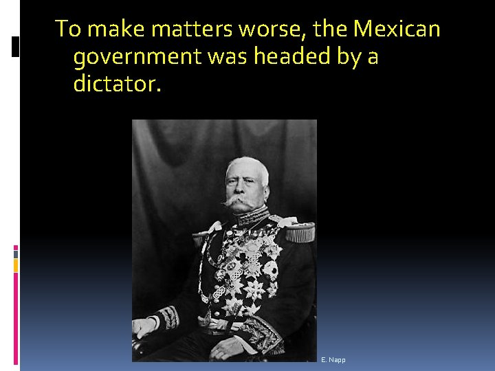 To make matters worse, the Mexican government was headed by a dictator. E. Napp