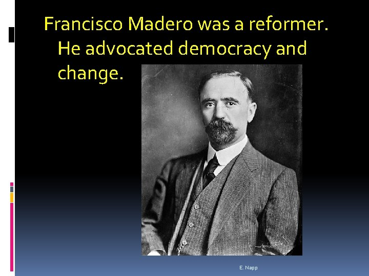 Francisco Madero was a reformer. He advocated democracy and change. E. Napp