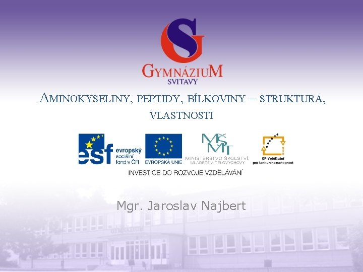 AMINOKYSELINY, PEPTIDY, BÍLKOVINY – STRUKTURA, VLASTNOSTI Mgr. Jaroslav Najbert