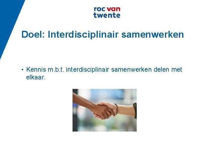 Doel: Interdisciplinair samenwerken • Kennis m. b. t. interdisciplinair samenwerken delen met elkaar.