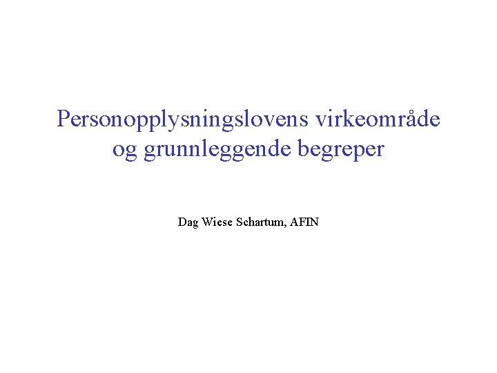 Personopplysningslovens virkeområde og grunnleggende begreper Dag Wiese Schartum, AFIN