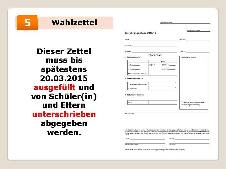 • 5 Wahlzettel Dieser Zettel muss bis spätestens 20. 03. 2015 ausgefüllt und