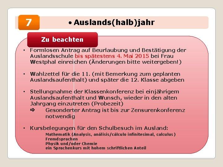 7 • Auslands(halb)jahr Zu beachten • Formlosen Antrag auf Beurlaubung und Bestätigung der Auslandsschule