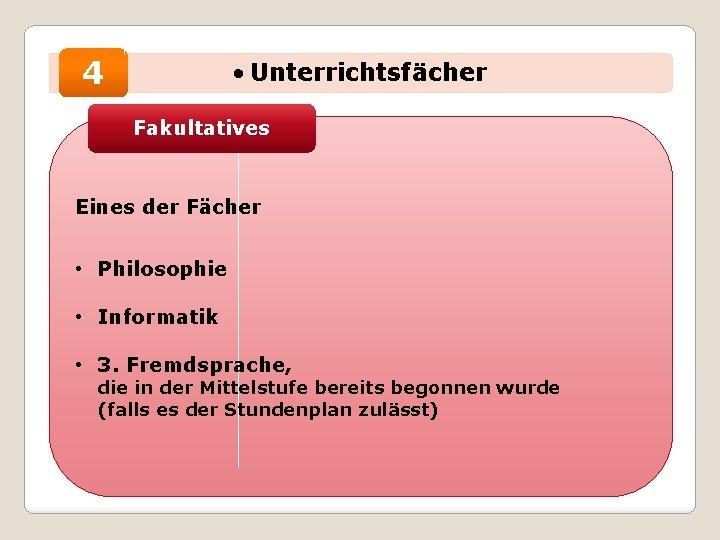4 • Unterrichtsfächer Fakultatives Eines der Fächer • Philosophie • Informatik • 3. Fremdsprache,