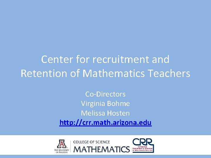 Center for recruitment and Retention of Mathematics Teachers Co-Directors Virginia Bohme Melissa Hosten http: