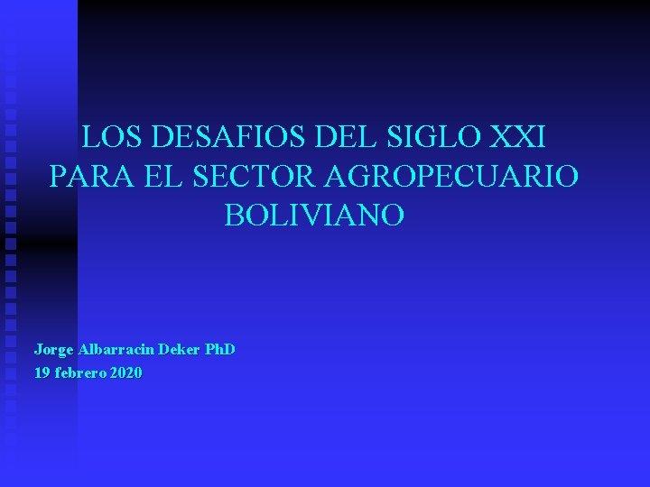 LOS DESAFIOS DEL SIGLO XXI PARA EL SECTOR AGROPECUARIO BOLIVIANO Jorge Albarracin Deker Ph.