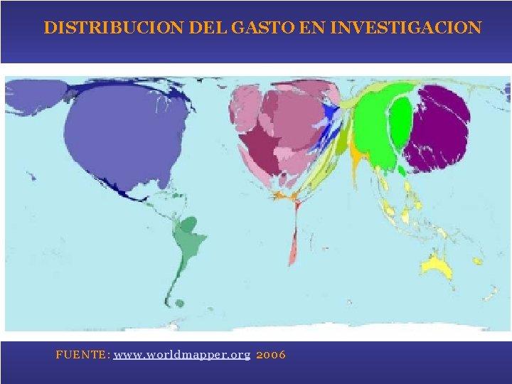 DISTRIBUCION DEL GASTO EN INVESTIGACION R&D expenditure – www. worldmapper. org FUENTE: www. worldmapper.
