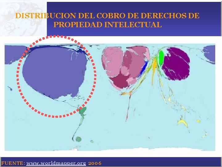 DISTRIBUCION DEL COBRO DE DERECHOS DE PROPIEDAD INTELECTUAL FUENTE: www. worldmapper. org 2006