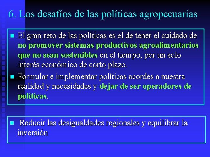 6. Los desafíos de las políticas agropecuarias n n n El gran reto de