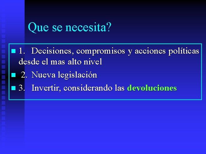 Que se necesita? 1. Decisiones, compromisos y acciones políticas desde el mas alto nivel