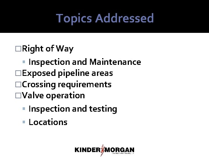 Topics Addressed �Right of Way Inspection and Maintenance �Exposed pipeline areas �Crossing requirements �Valve