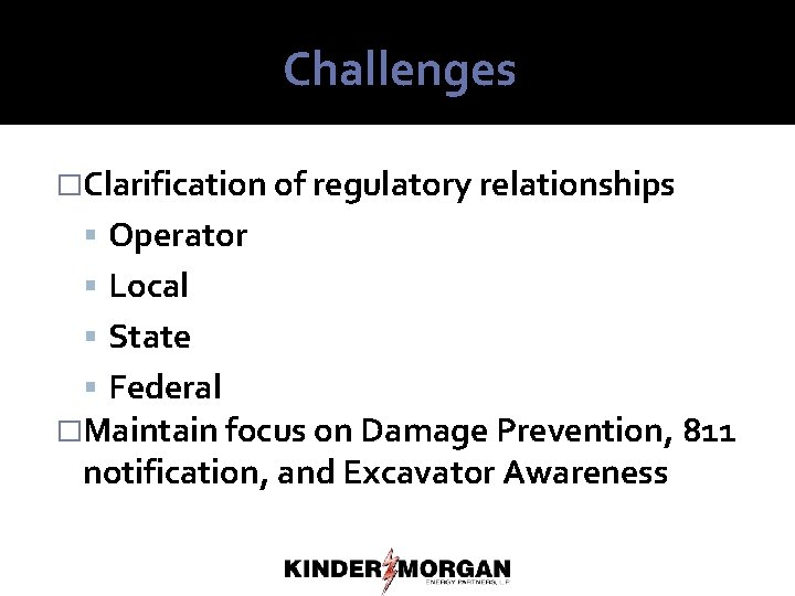 Challenges �Clarification of regulatory relationships Operator Local State Federal �Maintain focus on Damage Prevention,