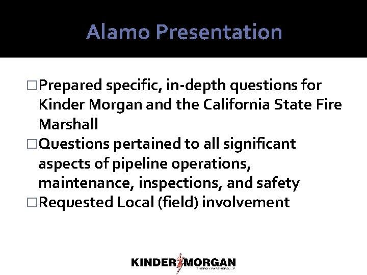 Alamo Presentation �Prepared specific, in-depth questions for Kinder Morgan and the California State Fire