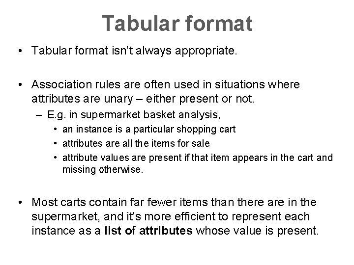 Tabular format • Tabular format isn't always appropriate. • Association rules are often used