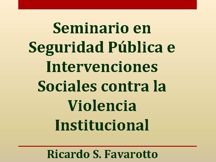 Seminario en Seguridad Pública e Intervenciones Sociales contra la Violencia Institucional Ricardo S. Favarotto