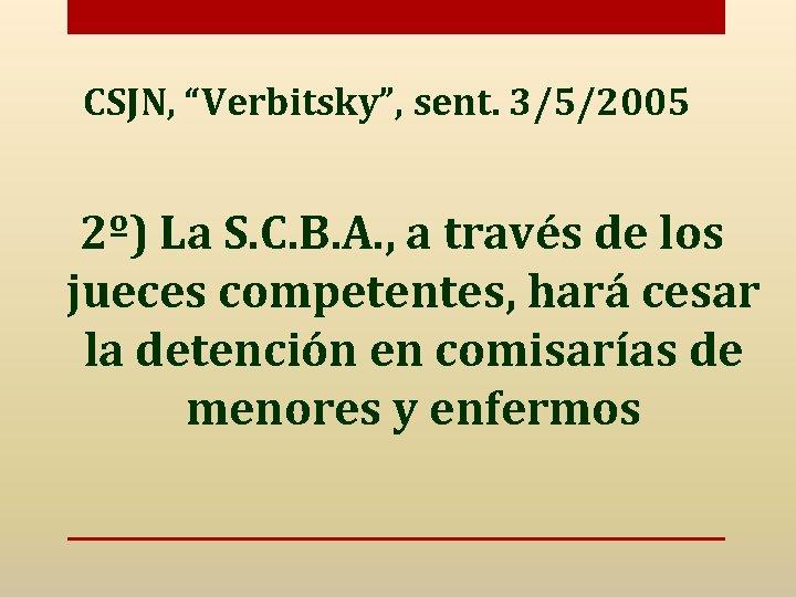 """CSJN, """"Verbitsky"""", sent. 3/5/2005 2º) La S. C. B. A. , a través de"""