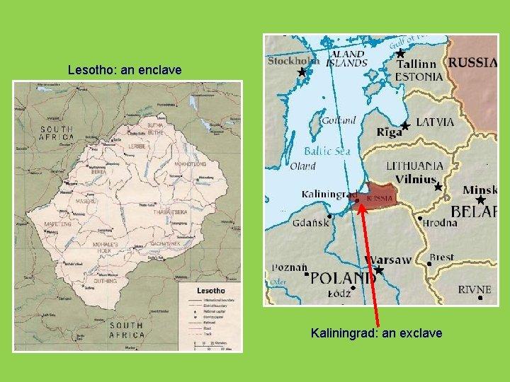 Lesotho: an enclave Kaliningrad: an exclave
