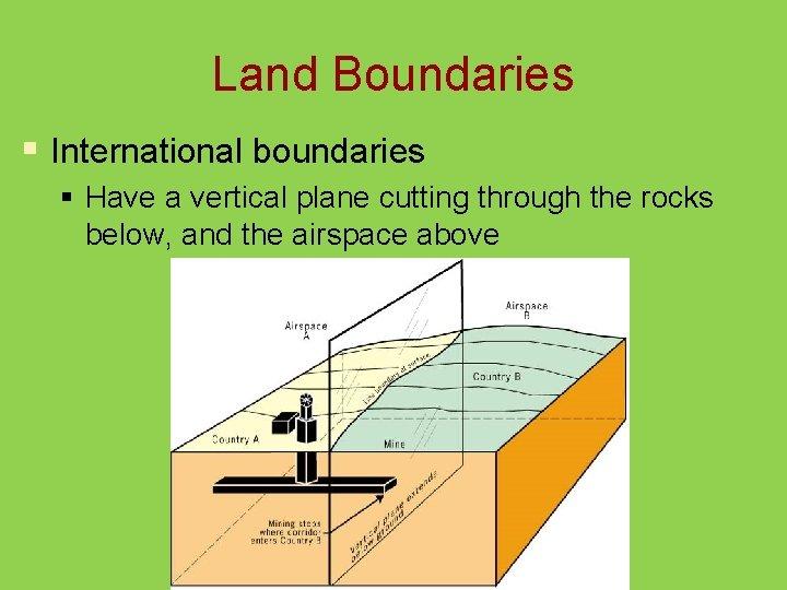Land Boundaries § International boundaries § Have a vertical plane cutting through the rocks