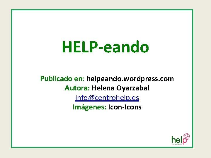 HELP-eando Publicado en: helpeando. wordpress. com Autora: Helena Oyarzabal info@centrohelp. es Imágenes: Icon-Icons