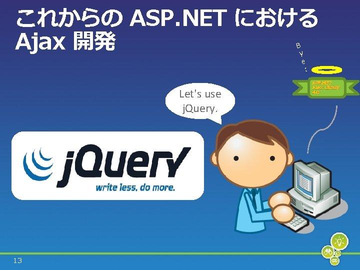 これからの ASP. NET における Ajax 開発 B y e : Let's use j. Query.