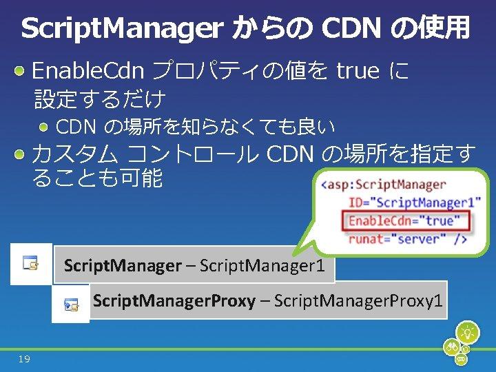 Script. Manager からの CDN の使用 Enable. Cdn プロパティの値を true に  設定するだけ CDN の場所を知らなくても良い カスタム