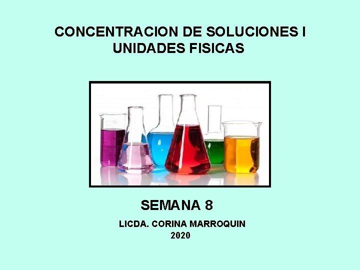 CONCENTRACION DE SOLUCIONES I UNIDADES FISICAS SEMANA 8 LICDA. CORINA MARROQUIN 2020