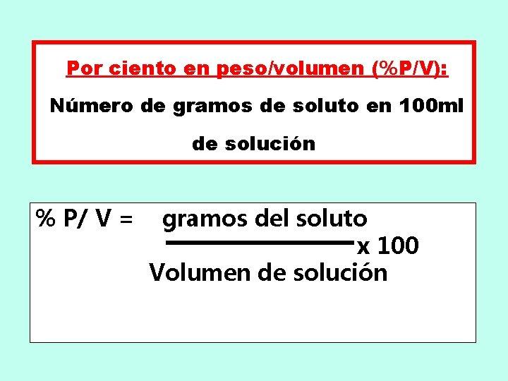 Por ciento en peso/volumen (%P/V): Número de gramos de soluto en 100 ml de