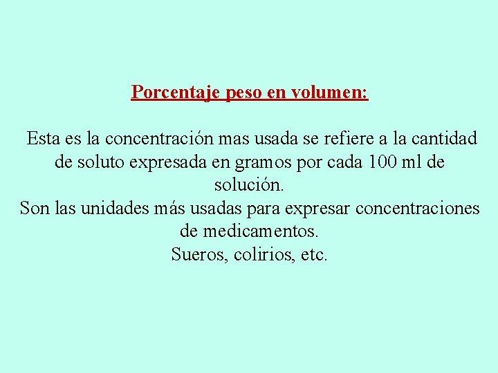 Porcentaje peso en volumen: Esta es la concentración mas usada se refiere a la